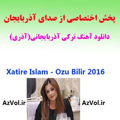 دانلود آهنگ آذری جدید XATIRE ISLAM به نام OZU BILIR